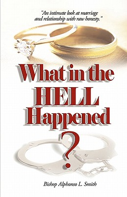 Click for more detail about What In The Hell Happened?: An Intimate Look At Marriage And Relationship With Raw Honesty. by Bishop Alphonso L Smith