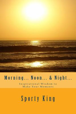 Click for more detail about Morning… Noon… & Night…: Inspirational Wisdom to Make Your Moments by R. Sporty King