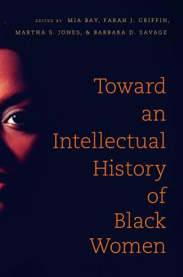 Click for more detail about Toward an Intellectual History of Black Women by Mia E. Bay, Farah Jasmine Griffin, Martha S. Jones, and Barbara D. Savage