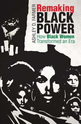 Click for more detail about Remaking Black Power: How Black Women Transformed an Era by Ashley D. Farmer