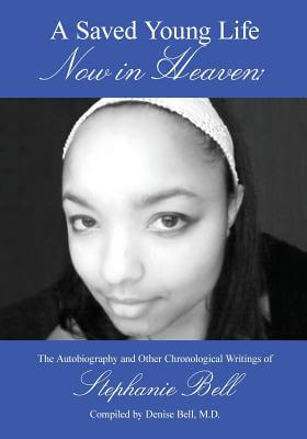 Click for more detail about A Saved Young Life Now In Heaven: The Autobiography And Other Chronological Writings Of Stephanie Bell by Stephanie Renee Bell