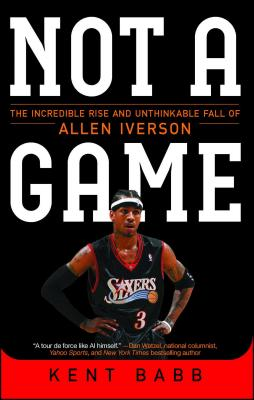 Click for more detail about Not a Game: The Incredible Rise and Unthinkable Fall of Allen Iverson by Kent Babb