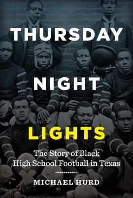 Click for more detail about Thursday Night Lights: The Story of Black High School Football in Texas by Michael Hurd