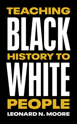 Book Cover Teaching Black History To White People by Leonard N. Moore