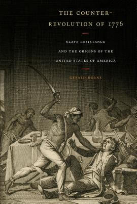 Book Cover The Counter-Revolution of 1776: Slave Resistance and the Origins of the United States of America by Gerald Horne