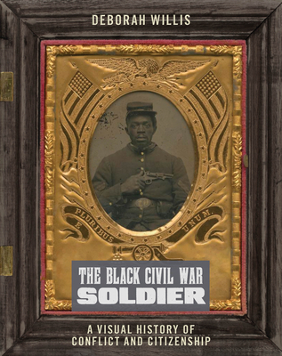 Book Cover The Black Civil War Soldier: A Visual History of Conflict and Citizenship by Deborah Willis