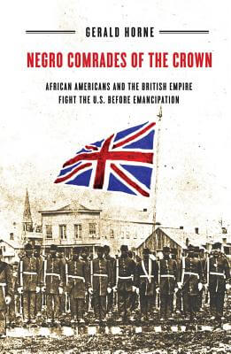 Book Cover Negro Comrades of the Crown: African Americans and the British Empire Fight the U.S. Before Emancipation by Gerald Horne