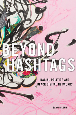 Click for more detail about Beyond Hashtags: Racial Politics and Black Digital Networks by Sarah Florini