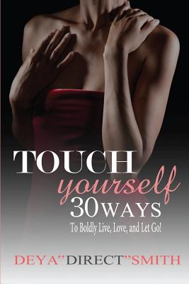 Click for more detail about Touch Yourself: 30 Ways to Boldy Live, Love and Let Go! by Deya Smith