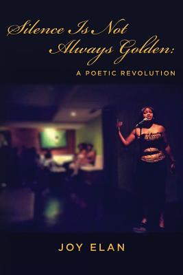 Click for more detail about Silence Is Not Always Golden: A Poetic Revolution by Joy Elan