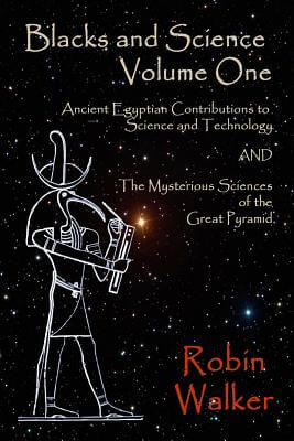 Click for more detail about Blacks And Science Volume One: Ancient Egyptian Contributions To Science And Technology And The Mysterious Sciences Of The Great Pyramid (Volume 1) by Robin Oliver Walker