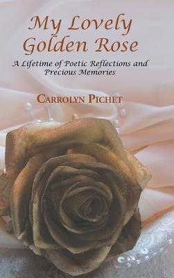 Book Cover My Lovely Golden Rose: A Lifetime Of Poetic Reflections And Precious Memories by Carrolyn Pichet