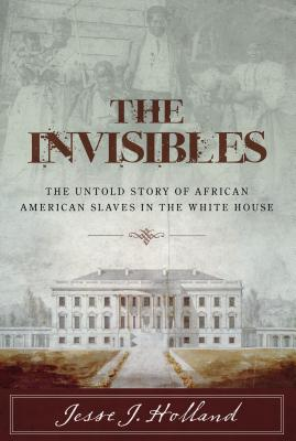 Click for more detail about The Invisibles: The Untold Story of African American Slaves in the White House  by Jesse Holland