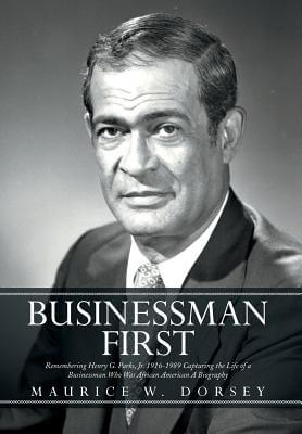 Click for more detail about Businessman First: Remembering Henry G. Parks, Jr. 1916-1989 Capturing the Life of a Businessman Who by Maurice W. Dorsey