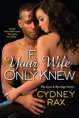 Click for more detail about If Your Wife Only Knew (Love & Revenge) by Cydney Rax