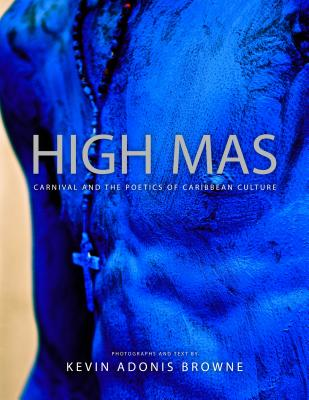 Click for more detail about High Mas: Carnival and the Poetics of Caribbean Culture by Kevin Adonis Browne
