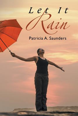 Click for more detail about Let It Rain by Patricia A. Saunders
