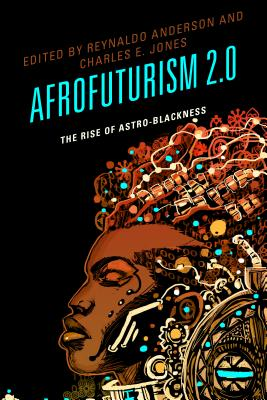Click for more detail about Afrofuturism 2.0: The Rise of Astro-Blackness by Reynaldo Anderson and Charles E. Jones