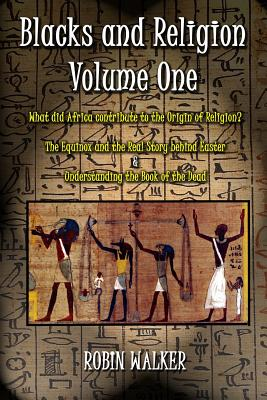 Click for more detail about Blacks And Religion Volume One: What Did Africa Contribute To The Origin Of Religion?  The Equinox And The Real Story Behind Easter &  Understanding The Book Of The Dead by Robin Walker