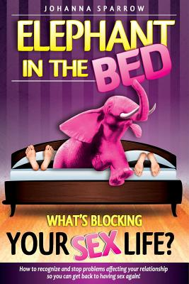 Click for more detail about The Elephant In The Bed; What's Blocking Your Sex Life?: How to Recognize and Stop Problems Affecting Your Relationship So You Can Get Back to Having Sex Again! by Johanna Sparrow