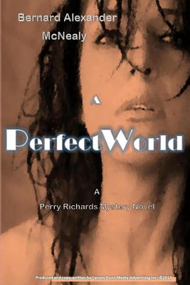Click for more detail about A Perfect World: A Perry Richards Mystery Novel (Volume 1) by Bernard Alexander McNealy