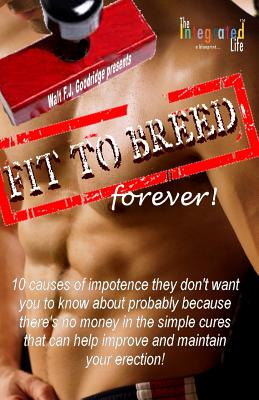 Click for more detail about Fit to Breed…forever!: 10 causes of impotence they don't want you to know about probably because there's no money in the simple cures that can help … your erection (Yeste by Walt Goodridge