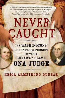 Click for more detail about Never Caught: The Washingtons' Relentless Pursuit of Their Runaway Slave, Ona Judge by Erica Armstrong Dunbar