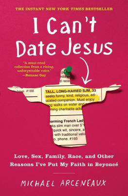 Click for more detail about I Can't Date Jesus: Love, Sex, Family, Race, and Other Reasons I've Put My Faith in Beyoncé by Michael Arceneaux