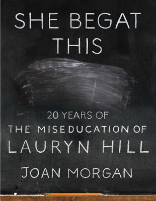 Click for more detail about She Begat This: 20 Years of the Miseducation of Lauryn Hill by Joan Morgan