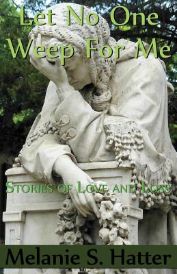 Click for more detail about Let No One Weep for Me: Stories of Love and Loss by Melanie S. Hatter