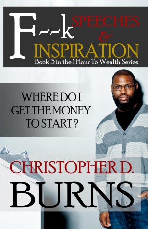 Click for more detail about F--k Speeches & Inspiration: Where Do I Get The Money To Start?: Book 3 in the 1 Hour to Wealth Series by Christopher D. Burns