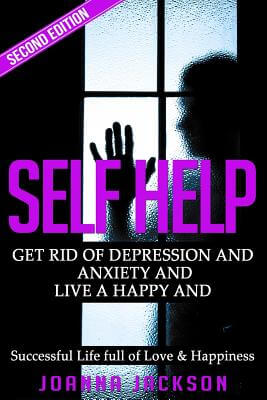 Click for more detail about Self Help: Get Rid of Depression & Anxiety and Live a Happy & Successful Life full of Love & Happiness by Joanna Jackson