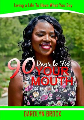 Click for more detail about 90 Days to Fix Your Mouth: Living a Life to Have What You Say by Darolyn Brock