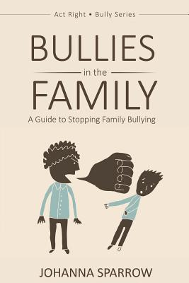 Click for more detail about Bullies in the Family: A Guide to Stopping Family Bullying (Act Right Bully Series) (Volume 1) by Johanna Sparrow