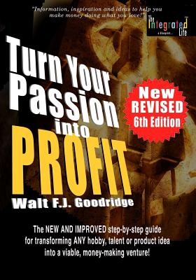Click for more detail about Turn Your Passion Into Profit: The NEW AND IMPROVED step-by-step guide for turning ANY hobby, talent,  or new product idea into a money-making venture! by Walt Goodridge