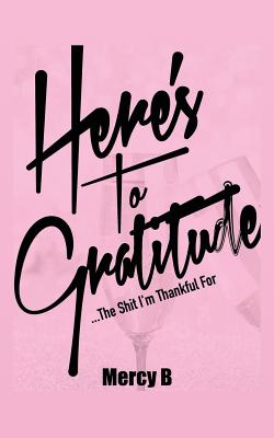 Click for more detail about Here's To Gratitude: The Shit I'm Thankful For by Mercy B.