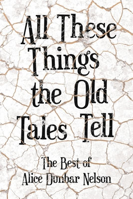 Click for more detail about All These Things the Old Tales Tell - The Best of Alice Dunbar Nelson by Alice Dunbar-Nelson