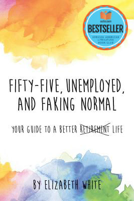 Click for more detail about Fifty-Five Unemployed and Faking Normal: Your Guide to a Better <strike>Retirement</strike> Life by Elizabeth White