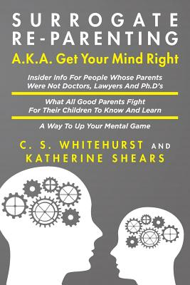 Click for more detail about Surrogate Re-Parenting: A.K.A. Get Your Mind Right by Katherine Shears and C. S. Whitehurst