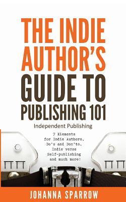 Click for more detail about The Indie Author's Guide: To Publishing 101 by Johanna Sparrow