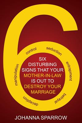 Click for more detail about The Six: Disturbing Signs Your Mother In Law is Out to Destroy Your Marriage by Johanna Sparrow