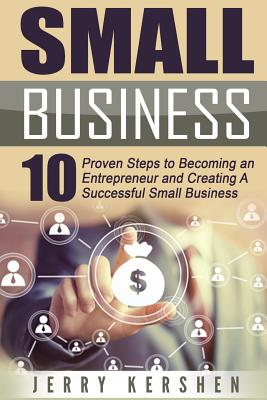 Click for more detail about Small Business: Start A Business: 10 Proven Steps to Becoming an Entrepreneur and Creating A Successful Small Business by Jerry Kershen