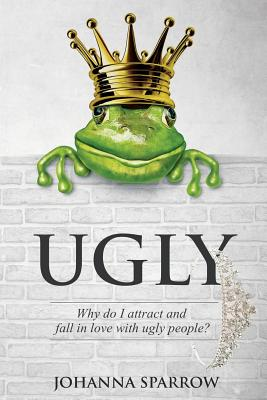 Click for more detail about Ugly: Why do I attract and fall in love with ugly people? by Johanna Sparrow