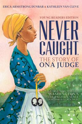 Click for more detail about Never Caught, the Story of Ona Judge: George and Martha Washington's Courageous Slave Who Dared to Run Away; Young Readers Edition by Erica Armstrong Dunbar