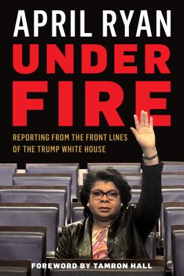 Click for more detail about Under Fire: Reporting from the Front Lines of the Trump White House by April Ryan