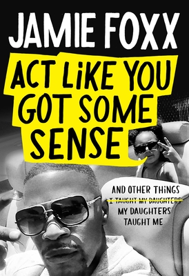 Click for more detail about ACT Like You Got Some Sense: And Other Things My Daughters Taught Me by Jamie Foxx