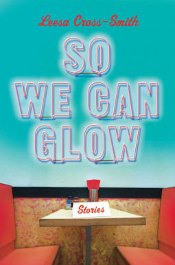 Click for more detail about So We Can Glow: Stories by Leesa Cross-Smith
