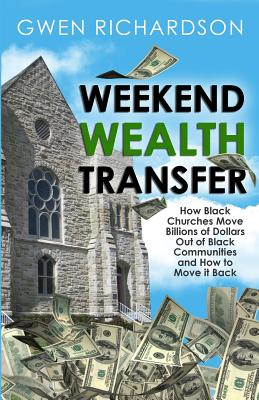 Click for a larger image of Weekend Wealth Transfer: How Black Churches Move Billions of Dollars Out of Black Communities and How to Move It Back