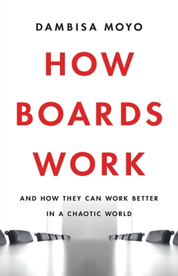 Click for more detail about How Boards Work: And How They Can Work Better in a Chaotic World by Dambisa Moyo