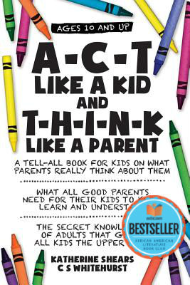 Click for more detail about A-C-T Like A Kid And T-H-I-N-K Like A Parent by Katherine Shears and C. S. Whitehurst